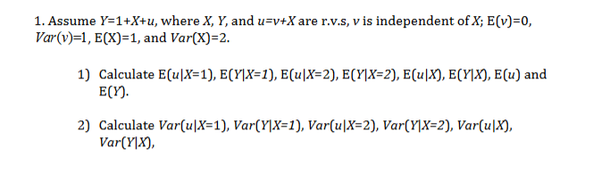 1. Assume Y=1+X+u, where X, Y, and u=v+Xare r.v.S, v is independent ofX; E(v)=0, Var(v)=1, ECX) 1, and Var(X) 2 1) Calculate E(uX=1), E(Y]X=1), E(u|X=2), E(Y]X=2}, E(uX), ECY]X), E(u) and E(Y) 2) Calculate Var(u|X=1), Var(Y\X=1), Var(u|X=2), Var(Y]X=2), Var(u|X), VarYX),