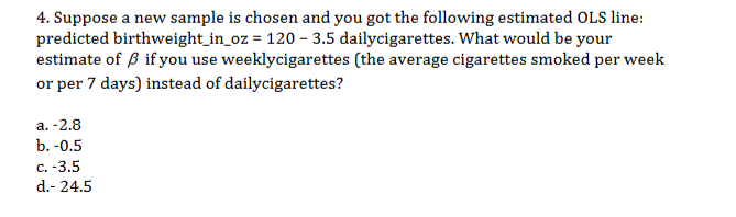 4. Suppose a new sample is chosen and you got the following estimated OLS line: predicted birthweight_in_oz = 120 3.5 dailycigarettes. What would be your estimate of if you use weeklycigarettes (the average cigarettes smoked per week or per 7 days) instead of dailycigarettes? а. -2.8 b.-0.5 с. -3.5 d.- 24.5