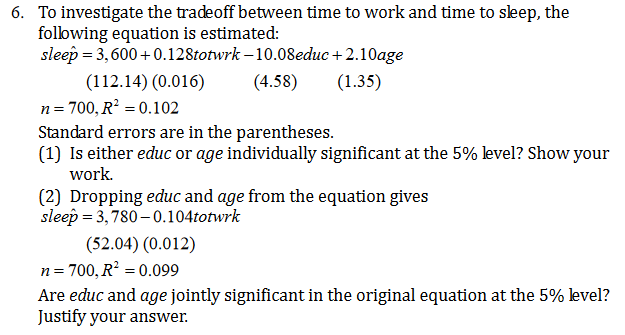 To investigate the tradeoff between time to work and time to sleep, the following equation is estimated: sleep 3,600+0.128totwrk -10.08educ+2.10age 6. (112.14) (0.016) n 700, R2 0.102 Standard errors are in the parentheses (1) Is either educ or age individually significant at the 5% level? Show your work (4.58) (1.35) (2) Dropping educ and age from the equation gives sleep 3,780-0.104totwrk (52.04) (0.012) 700, R2 0.099 n Are educ and age jointly significant in the original equation at the 5% level? Justify your answer