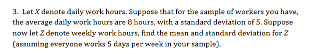 3. Let X denote daily work hours. Suppose that for the sample of workers you have, the average daily work hours are 8 hours, with a standard deviation of 5. Suppose now let Z denote weekly work hours, find the mean and standard deviation for Z (assuming everyone works 5 days per week in your sample)