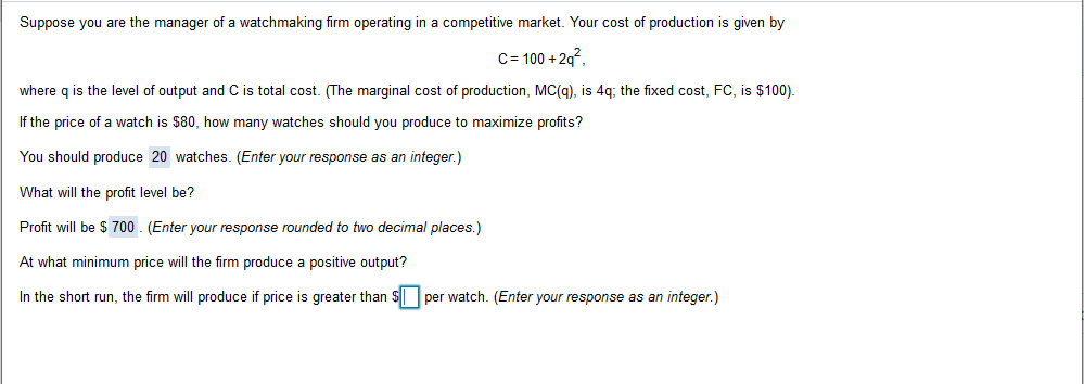 Suppose you are the manager of a watchmaking firm operating in a competitive market. Your cost of production is given by C 100+2q where q is the level of output and C is total cost. (The marginal cost of production, MC(g), is 4q; the fixed cost, FC, is $100). If the price of a watch is $80, how many watches should you produce to maximize profits? You should produce 20 watches. (Enter your response as an integer.) What will the profit level be? Profit will be $ 700 (Enter your response rounded to two decimal places.) At what minimum price will the firm produce a positive output? In the short run, the firm will produce if price is greater than $per watch. (Enter your response as an integer.)