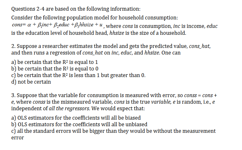 Questions 2-4 are based on the following information: Consider the following population model for household consumption: cons= a Binc+ Bzeduc +B,hhsize + u, where cons is consumption, inc is income, educ is the education level of household head, hhsize is the size of a household. 2. Suppose a researcher estimates the model and gets the predicted value, cons_hat, and then runs a regression of cons_hat on inc, educ, and hhsize. One can a) be certain that the R2 is equal to 1 b) be certain that the R2 is equal to 0 c) be certain that the R2 is less than 1 but greater than 0. d) not be certain 3. Suppose that the variable for consumption is measured with error, so conss = cons + e, where conss is the mismeaured variable, cons is the true variable, e is random, i.e., e independent of all the regressors. We would expect that: a) OLS estimators for the coefficients will all be biased b) OLS estimators for the coefficients will all be unbiased c) all the standard errors will be bigger than they would be without the measurement error