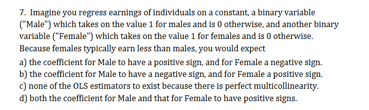 "7. Imagine you regress earnings of individuals on a constant, a binary variable (""Male"") which takes on the value 1 for males and is 0 otherwise, and another binary variable (""Female "") which takes on the value 1 for females and is 0 otherwise Because females typically earn less than males, you would expect a) the coefficient for Male to have a positive sign, and for Female a negative sign b) the coefficient for Male to have a negative sign, and for Female a positive sign. c) none of the OLS estimators to exist because there is perfect multicollinearity. d) both the coefficient for Male and that for Female to have positive signs"