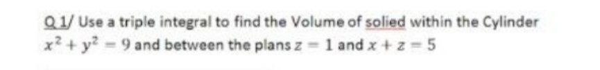 Q1/ Use a triple integral to find the Volume of solied within the Cylinder x2 + y? 9 and between the plans z 1 and x +z 5