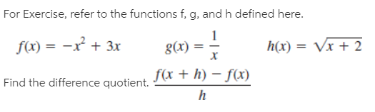 For Exercise, refer to the functions f, g, and h defined here. f(x) = -x + 3x g(x) = h(x) = Vx + 2 %3D Find the difference quotient. f(x + h) – f(x)