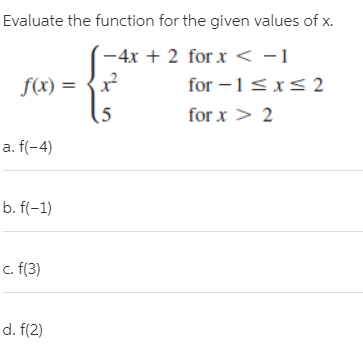 Evaluate the function for the given values of x. -4x + 2 for x < -1 for -1<x< 2 f(x) = {x? for x > 2 a. f(-4) b. f(-1) c. (3) d. f(2)