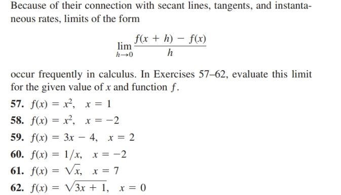 Because of their connection with secant lines, tangents, and instanta- neous rates, limits of the form f(x + h) – f(x) lim occur frequently in calculus. In Exercises 57–62, evaluate this limit for the given value of x and function f. 57. f(x) = x², x = 1 58. f(x) = x², x = -2 59. f(x) — Зх — 4, х %3D 2 60. f(x) = 1/x, x = -2 61. f(x) = Vx, x = 7 62. f(x) = V3x + 1, x = 0