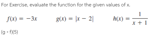 For Exercise, evaluate the function for the given values of x. f(x) = -3x g(x) = |x – 2| h(x) (g • f)(5)