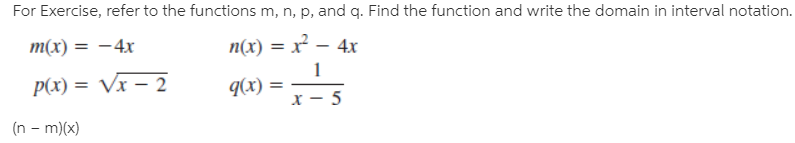 For Exercise, refer to the functions m, n, p, and q. Find the function and write the domain in interval notation. m(x) = –4x n(x) = x² – 4x P(x) = Vx – 2 q(x) = (n - m)(x)