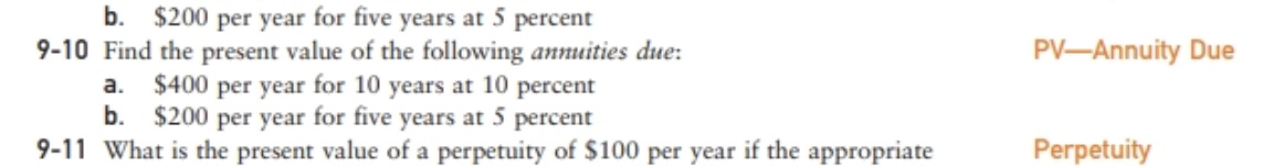 b. $200 per year for five years at 5 percent 9-10 Find the present value of the following annuities due: a. $400 per year for 10 years at 10 percent b. $200 per year for five years at 5 percent 9-11 What is the present value of a perpetuity of $100 per year if the appropriate PV-Annuity Due Perpetuity