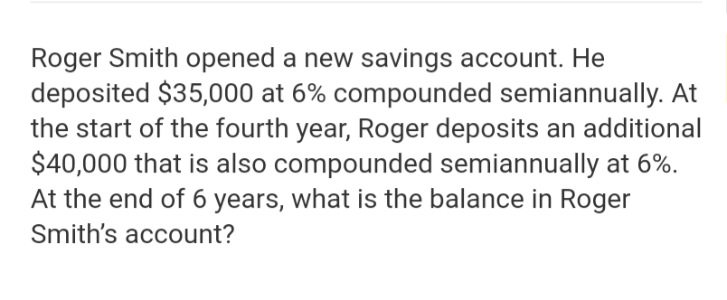Roger Smith opened a new savings account. He deposited $35,000 at 6% compounded semiannually. At the start of the fourth year, Roger deposits an additional $40,000 that is also compounded semiannually at 6% At the end of 6 years, what is the balance in Roger Smith's account?
