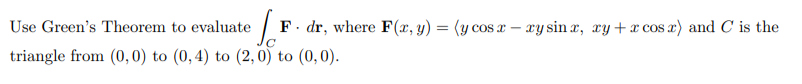 Use Green's Theorem to evaluate   F. dr, where F(x, y) = (y cos x – xy sin r, ry + cos r) and C is the %3D triangle from (0,0) to (0,4) to (2,0) to (0,0).