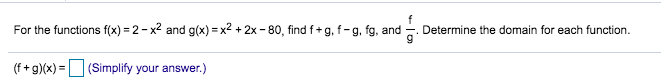 For the functions f(x) 2-x2 and g(x) x2 +2x -80, find f+ g, f- g, fg, and Determine the domain for eaach function (f+g)(x)(Simplify your answer.)