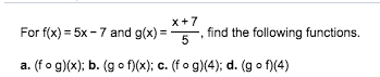 x7 For f(x) 5x-7 and g(x)5,find the following functions. . (f o g)(x); b. (go f)(x); c. (fo g(4); d. (g o f(4)