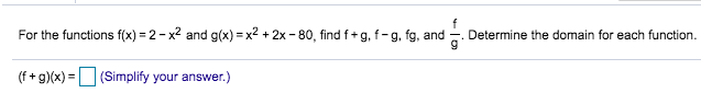 For the functions f(x) 2-x2 and g(x) x2 +2x -80, find f+ g, f- g, fg, and Determine the domain for each function. (f+gx)(Simplify your answer.) =