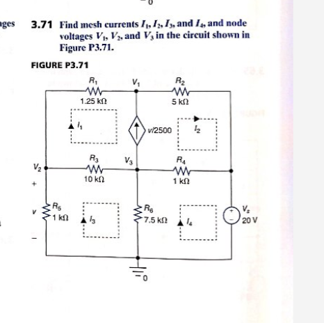 Find mesh currents I, I, I, and I, and node voltages V V, and V in the circuit shown in Figure P3.71. ges 3.71 FIGURE P3.71 R V R2 1.25 kn 5 kn v2500 R3 RA V3 V2 10 kn 1 kn Rg V 20 V 1 kn 7.5 k