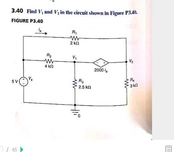 3.40 Find Vi and V in the circuit shown in Figure P340. FIGURE P3.40 2 kn R2 V2 4 kn 2000 i 5 V 3 kn 2.5 k 45