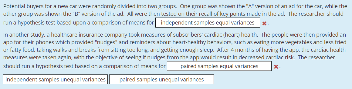"""Potential buyers for a new car were randomly divided into two groups. One group was shown the """"A"""" version of an ad for the car, while the other group was shown the """"B"""" version of the ad. All were then tested on their recall of key points made in the ad. The researcher should run a hypothesis test based upon a comparison of means for independent samples equal variances X. In another study, a healthcare insurance company took measures of subscribers' cardiac (heart) health. The people were then provided an app for their phones which provided """"nudges"""" and reminders about heart-healthy behaviors, such as eating more vegetables and less fried or fatty food, taking walks and breaks from sitting too long, and getting enough sleep. After 4 months of having the app, the cardiac health measures were taken again, with the objective of seeing if nudges from the app would result in decreased cardiac risk. The researcher should run a hypothesis test based on a comparison of means for paired samples equal variances X. paired samples unequal variances independent samples unequal variances"""