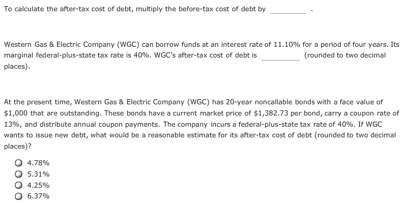 To calculate the after-tax cost of debt, multiply the before-tax cost of debt by Western Gas & Electric Company (WGC) can borrow funds at an interest rate of 11.10% for a period of four years. Its marginal federal-plus-state tax rate is 40%. WGC's after-tax cost of debt is (rounded to two decimal places) At the present time, Western Gas & Electric Company (WGC) has 20-year noncallable bonds with a face value of $1,000 that are outstanding. These bonds have a current market price of $1,382.73 per bond, carry a coupon rate of 13%, and distribute annual coupon payments. The company incurs a federal-plus-state tax rate of 40%. If WGC wants to issue new debt, what would be a reasonable estimate for its after-tax cost of debt (rounded to two decimal places)? 4.78% 5.31% 4.25% 6.37%