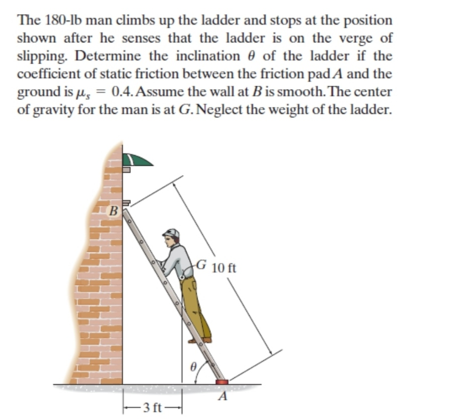 The 180-lb man climbs up the ladder and stops at the position shown after he senses that the ladder is on the verge of slipping. Determine the inclination 0 of the ladder if the coefficient of static friction between the friction padA and the ground is µ, = 0.4. Assume the wall at B is smooth. The center of gravity for the man is at G. Neglect the weight of the ladder. %3D
