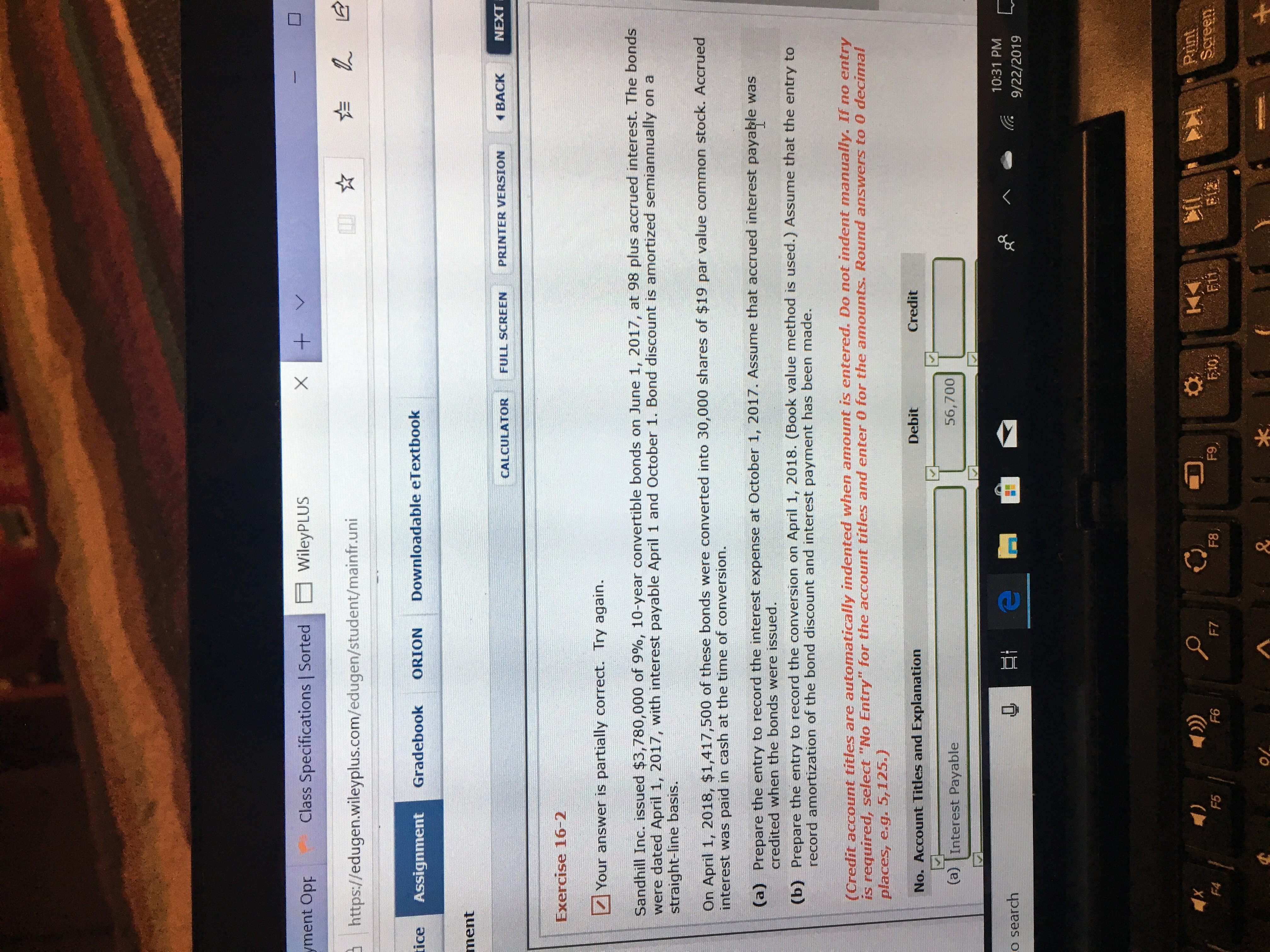 """X WileyPLUS Class Specifications   Sorted yment Opp LE https://edugen.wileyplus.com/edugen/student/mainfr.uni Downloadable eTextbook tice Gradebook ORION Assignment ment NEXT BACK PRINTER VERSION FULL SCREEN CALCULATOR Exercise 16-2 Your answer is partially correct. Try again. Sandhill Inc. issued $3,780,000 of 9%, 10-year convertible bonds on June 1, 2017, at 98 plus accrued interest. The bonds were dated April 1, 2017, with interest payable April 1 and October 1. Bond discount is amortized semiannually on a straight-line basis. On April 1, 2018, $1,417,500 of these bonds were converted into 30,000 shares of $19 par value common stock. Accrued interest was paid in cash at the time of conversion. (a) Prepare the entry to record the interest expense at October 1, 2017. Assume that accrued interest payable was credited when the bonds were issued. (b) Prepare the entry to record the conversion on April 1, 2018. (Book value method is used.) Assume that the entry to record amortization of the bond discount and interest payment has been made. (Credit account titles are automatically indented when amount is entered. Do not indent manually. If no entry is required, select """"No Entry"""" for the account titles and enter 0 for the amounts. Round answers to 0 decimal places, e.g. 5,125.) Credit Debit No. Account Titles and Explanation 56,700 (a) Interest Payable 10:31 PM o search 9/22/2019 Print Screen F9 E12 E10 F8 F7 F6 F5 F4 k & +"""
