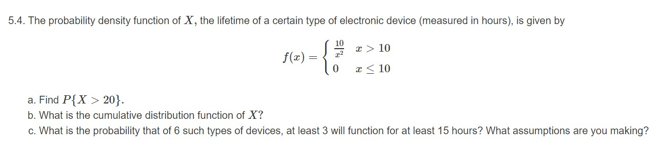 5.4. The probability density function of X, the lifetime of a certain type of electronic device (measured in hours), is given by 10 x > 10 f) 0 10 a. Find P{X> 20}. b. What is the cumulative distribution function of X? c. What is the probability that of 6 such types of devices, at least 3 will function for at least 15 hours? What assumptions are you making?