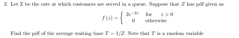 2. Let Z be the rate at which customers are served in a queue. Suppose that Z has pdf given as 2e-2 for f(2) 0 otherwise Find the pdf of the average waiting time T 1/Z. Note that T is a random variable