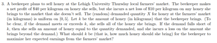 3. A beekeeper plans to sell honey at the Lehigh University Thursday local farmers' market. The beekeeper makes a net profit of $40 per kilogram on honey she sells, but she incurs a net loss of $10 per kilogram on any honey she brings to the market that she doesn't sell. The (random) demanded quantity X for honey at the farmers' market (in kilograms) is uniform on (0,5). Let k be the amount of honey (in kilograms) that the beekeeper brings. (To be clear, if the demand meets or exceeds k, she sells all of the honey she brings. If the demand falls short of k, then she sells an amount of honey equal to the quantity demanded, and she incurs a loss on the amount she brings beyond the demand.) What should k be (that is, how much honey should she bring) for the beekeeper to maximize her expected earnings from the farmers' market?