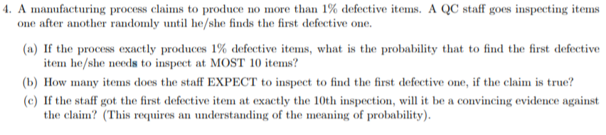 4. A manufacturing process claims to produce no more than 1% defective items. A QC staff goes inspecting items one after another randomly until he/she finds the first defective one (a) If the process exactly produces 1% defective items, what is the probability that to find the first defective item he/she needs to inspect at MOST 10 items? (b) How many items does the staff EXPECT to inspect to find the first defective one, if the claim is true? (c) If the staff got the first defective item at exactly the 10th inspection, will it be a convincing evidence against the claim? (This requires an understanding of the meaning of probability)