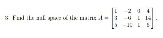 [1 3. Find the null space of the matrix A = -2 0 4 1 14 6. 3 -6 5 -10 1