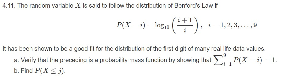 4.11. The random variable X is said to follow the distribution of Benford's Law if (1) P(X ilog10 1, 2, 3,...,9 i It has been shown to be a good fit for the distribution of the first digit of many real life data values. P(X i) 1. a. Verify that the preceding is a probability mass function by showing that i-1 b. Find P(X i)