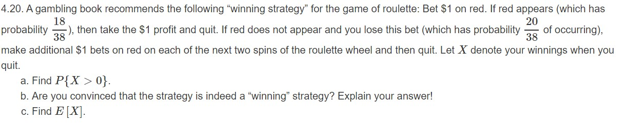 "4.20. A gambling book recommends the following ""winning strategy"" for the game of roulette: Bet $1 on red. If red appears (which has 18 ), then take the $1 profit and quit. If red does not appear and you lose this bet (which has probability 20 of occurring), 38 probability 38 make additional $1 bets on red on each of the next two spins of the roulette wheel and then quit. Let X denote your winnings when you quit. a. Find P{X> 0}. b. Are you convinced that the strategy is indeed a ""winning"" strategy? Explain your answer! c. Find E[X"