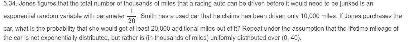 5.34. Jones figures that the total number of thousands of miles that a racing auto can be driven before it would need to be junked is an 1 Smith has a used car that he claims has been driven only 10,000 miles. If Jones purchases the exponential random variable with parameter 20 car, what is the probability that she would get at least 20,000 additional miles out of it? Repeat under the assumption that the lifetime mileage of the car is not exponentially distributed, but rather is (in thousands of miles) uniformly distributed over (0, 40)