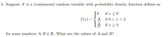 5. Suppose X is a (continuous) random variable with probability density function defines as if 0 if 0 <2 if 2 2 f(ar) for some numbers A, BE R. What are the values of A and B?