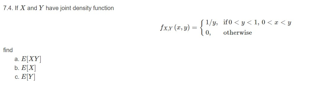 7.4. If X and Y have joint density function ( 1/y, if0 < y < 1, 0 < x < y o, fx,Y (x, y) otherwise find a. E[XY] b. E[X] c. E[Y]