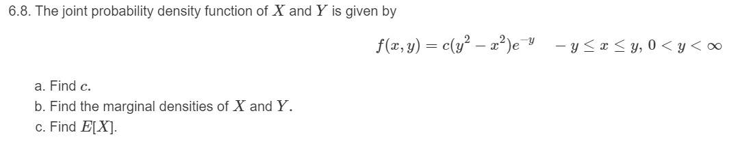 6.8. The joint probability density function of X and Y is given by f(x, y) = c(y² – a?)e -y - y <a < y, 0 < y < ∞ a. Find c. b. Find the marginal densities of X and Y. c. Find E[X].