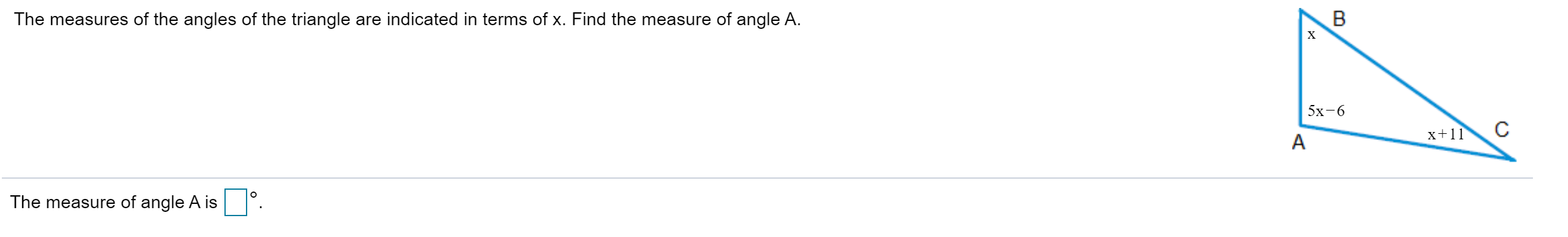 The measures of the angles of the triangle are indicated in terms of x. Find the measure of angle A. х 5х-6 x+11 The measure of angle A is