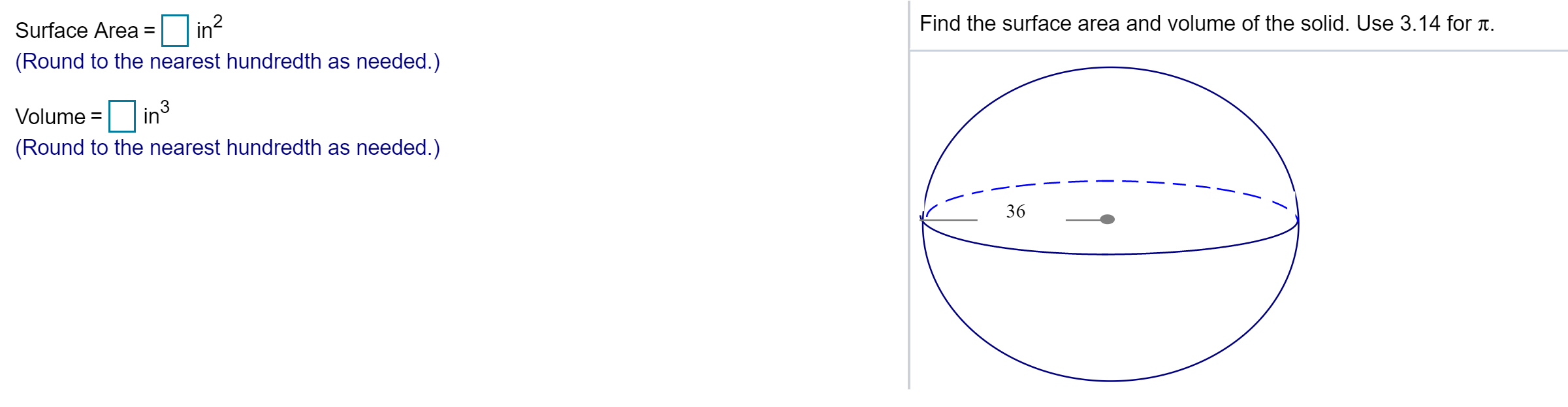 Surface Area in? (Round to the nearest hundredth as needed.) %3D Find the surface area and volume of the solid. Use 3.14 for T. Volume = in (Round to the nearest hundredth as needed.) 36