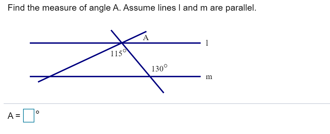 Find the measure of angle A. Assume lines l and m are parallel A 1 1150 1300 A =
