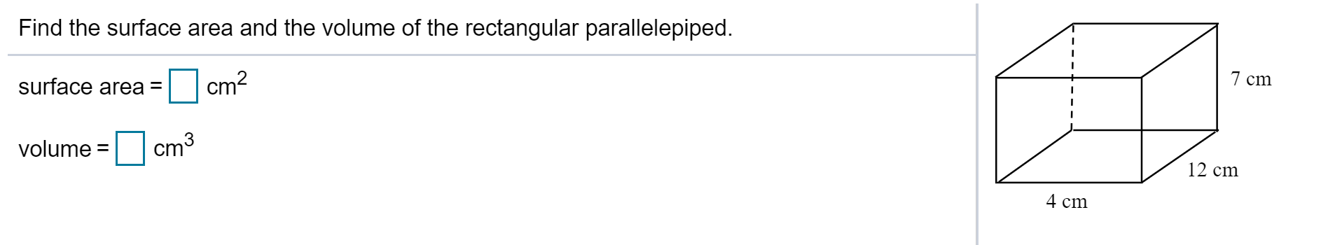 Find the surface area and the volume of the rectangular parallelepiped. cm2 7 cm surface area = volume = cm3 Ст3 12 cm 4 cm