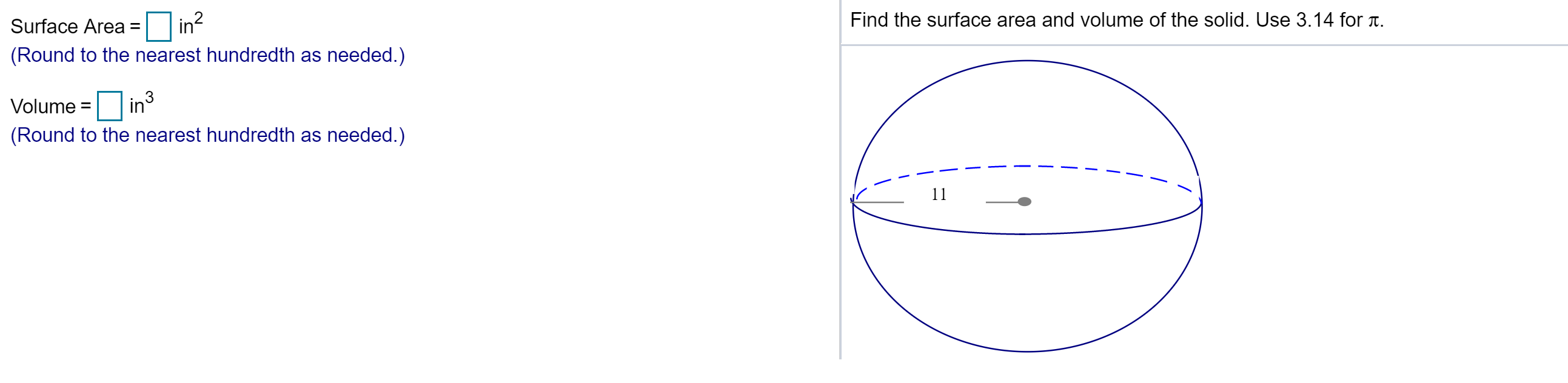 in? Find the surface area and volume of the solid. Use 3.14 for T. Surface Area (Round to the nearest hundredth as needed.) 3 in Volume = (Round to the nearest hundredth as needed.)