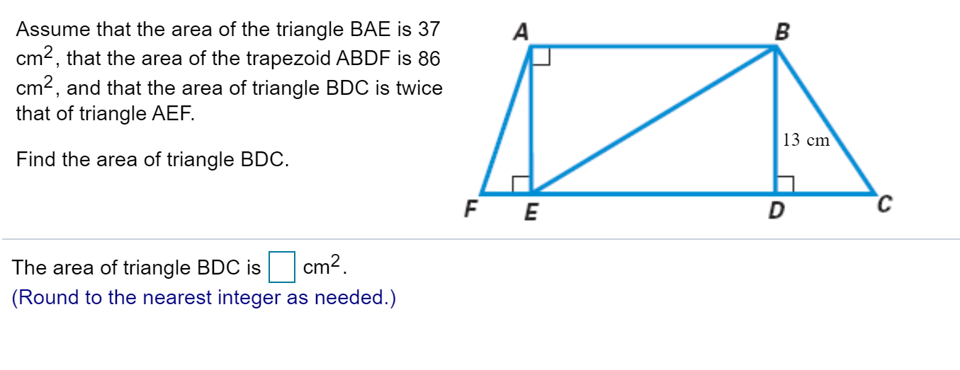 Assume that the area of the triangle BAE is 37 cm2, that the area of the trapezoid ABDF is 86 cm2, and that the area of triangle BDC is twice that of triangle AEF А В 13 cm Find the area of triangle BDC с F E D cm2 The area of triangle BDC is (Round to the nearest integer as needed.)