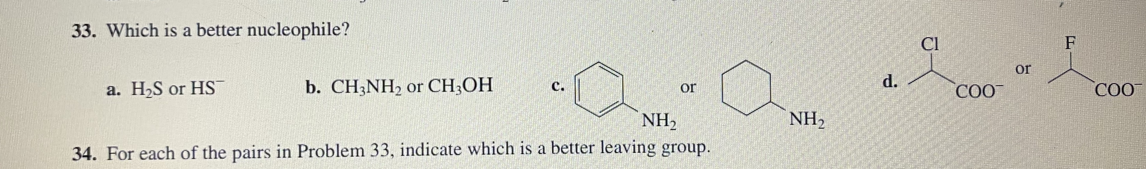 33. Which is a better nucleophile? Cl F or d. b. CH3NH2 or CH;OH СО a. H,S or HS C. CO or NH2 NH2 34. For each of the pairs in Problem 33, indicate which is a better leaving group.