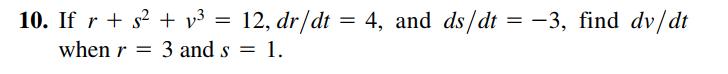 10. If r + s? + v³ = 12, dr/dt = 4, and ds/dt = -3, find dv/dt when r = 3 and s = 1.