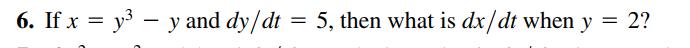 6. If x = y – y and dy/dt 5, then what is dx/dt when y 2?