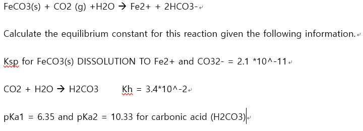 FECO3(s) + CO2 (g) +H2O → Fe2+ + 2HCO3- Calculate the equilibrium constant for this reaction given the following information. Ksp for FeCO3(s) DISSOLUTION TO Fe2+ and CO32- = 2.1 *10^-11. Co2 + H2O > H2CO3 Kh = 3.4*10^-2. pKa1 = 6.35 and pKa2 = 10.33 for carbonic acid (H2CO3)