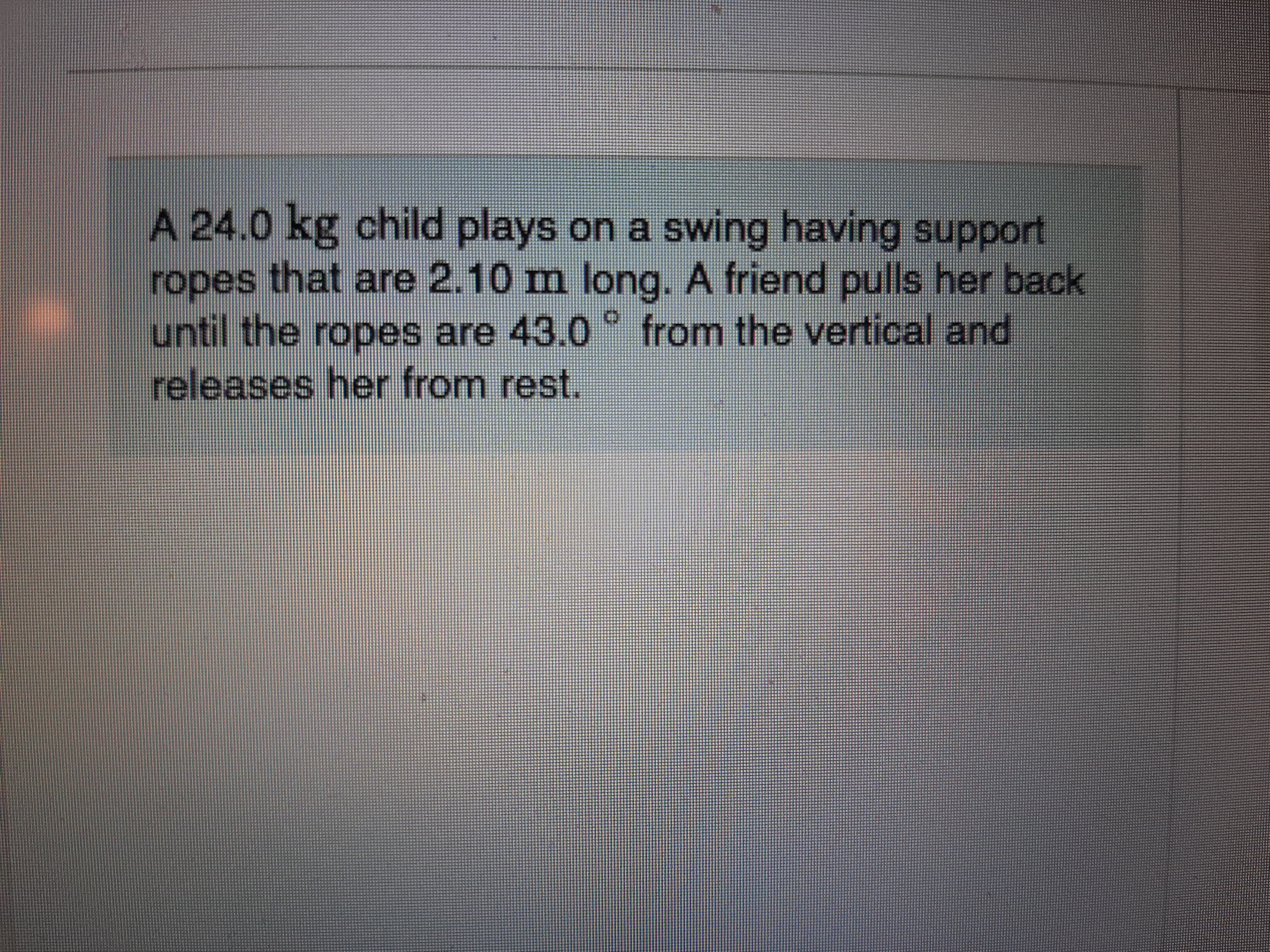 A 24.0 kg child plays on a swing having support ropes that are 2.10 m long. A friend pulls her back until the ropes are 43.0 ° from the vertical and releases her from rest.
