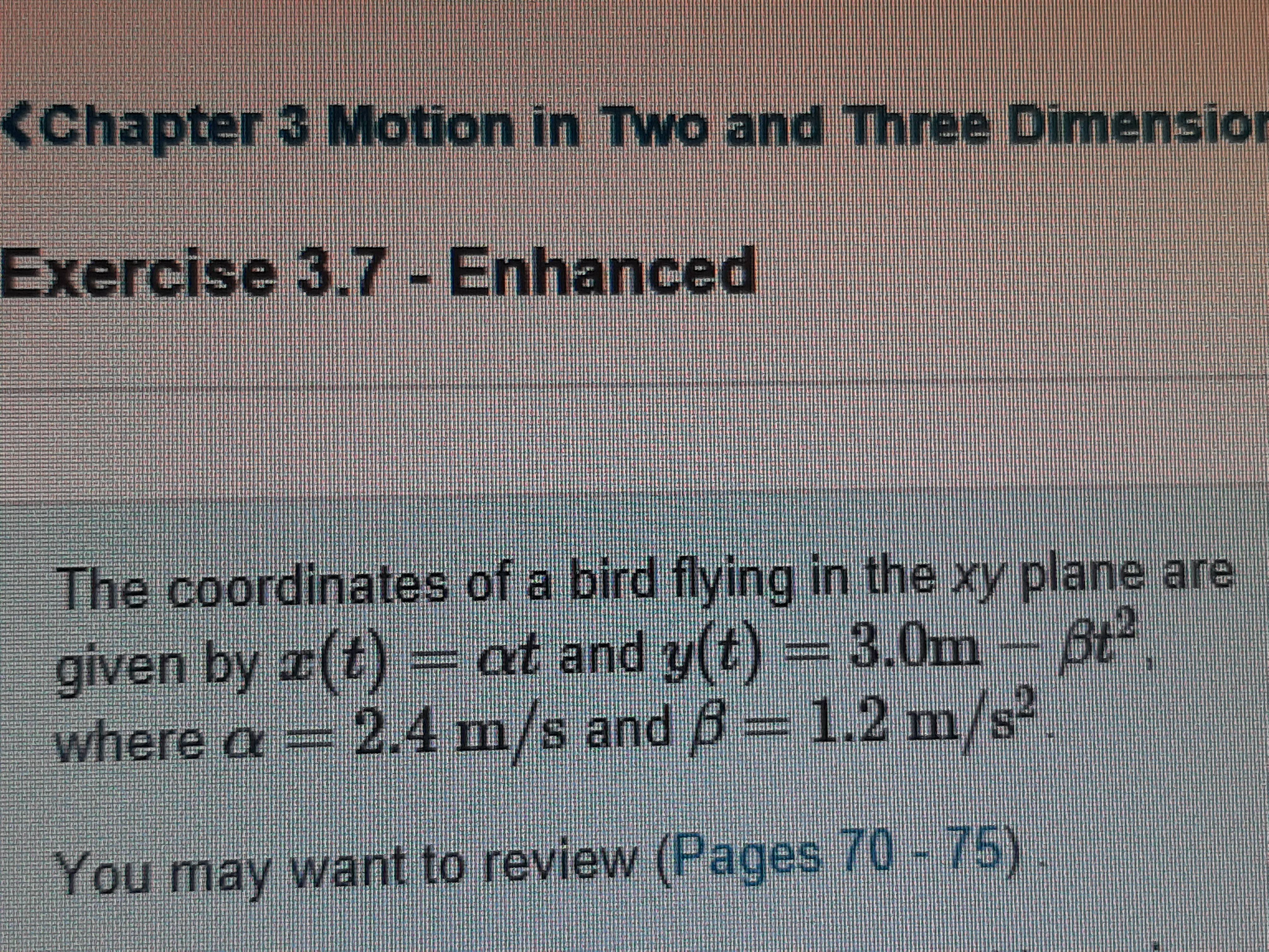 <Chapter 3 Motion in Two and Three Dimension Exercise 3.7 - Enhanced The coordinates of a bird flying in the xy plane are given by r(t) at and y(t) = 3.0m- 6t 2.4m/s and B= 1.2 m/s² where a You may want to review (Pages 70 - 75).