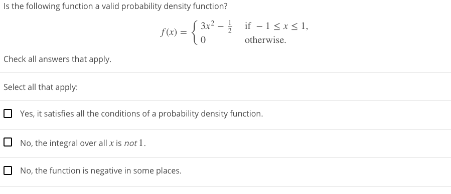 Is the following function a valid probability density function? 3x² – if - 1<x< 1, f(x) = otherwise. Check all answers that apply. Select all that apply: O Yes, it satisfies all the conditions of a probability density function. 0 No, the integral over all x is not 1. O No, the function is negative in some places.