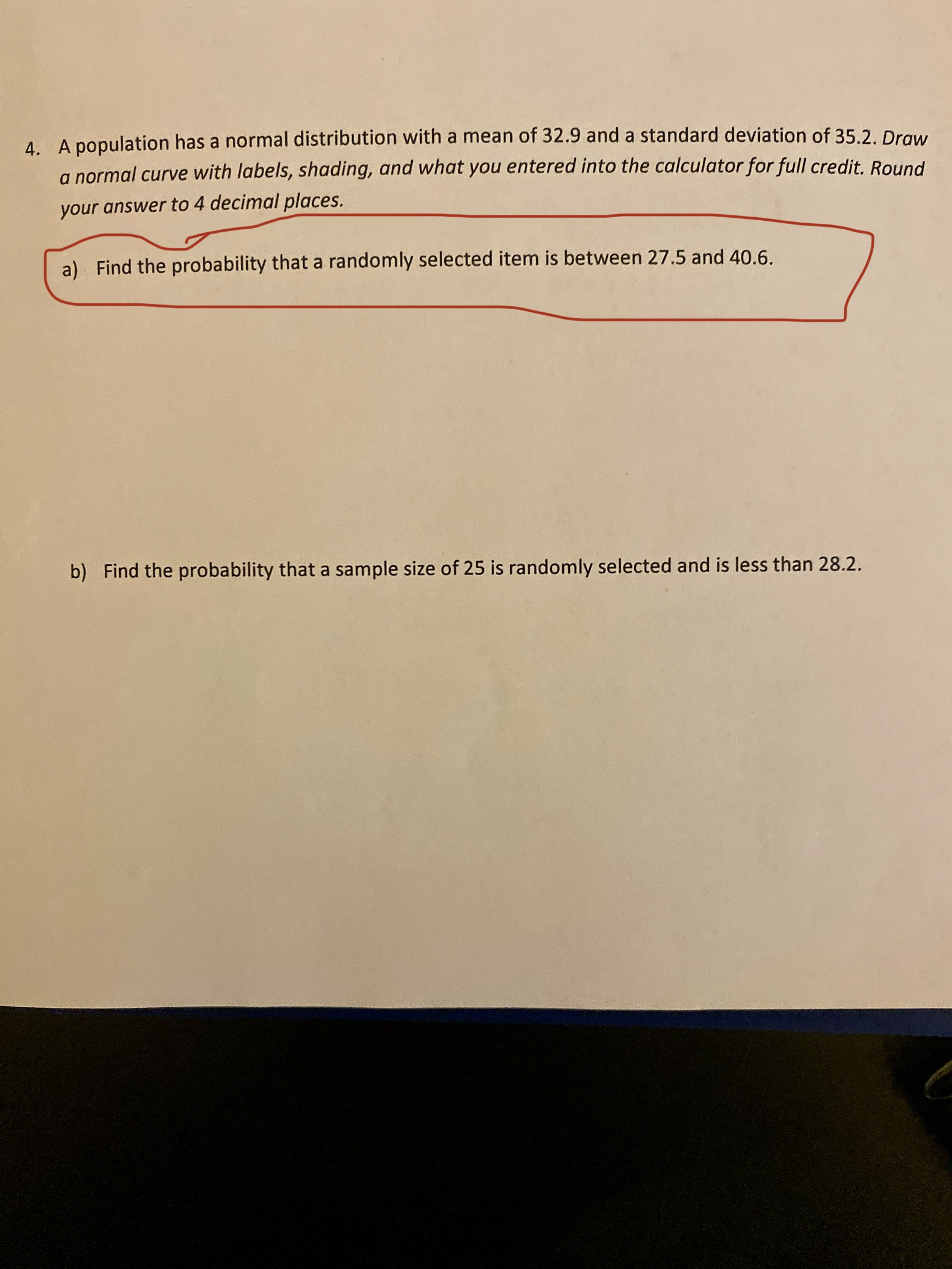 4. A population has a normal distribution with a mean of 32.9 and a standard deviation of 35.2. Draw a normal curve with labels, shading, and what you entered into the calculator for full credit. Round your answer to 4 decimal places. Find the probability that a randomly selected item is between 27.5 and 40.6 a) b) Find the probability that a sample size of 25 is randomly selected and is less than 28.2.